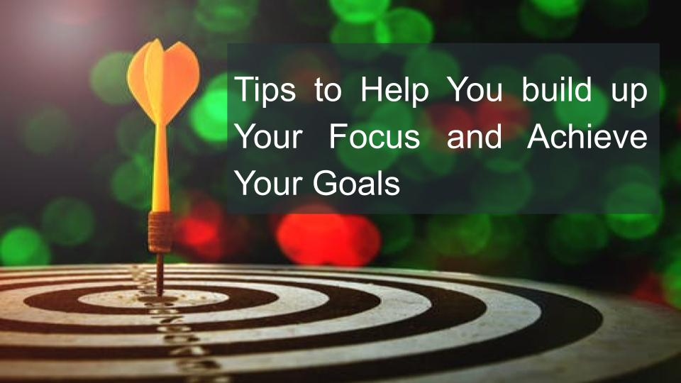 Tips to Help You build up Your Focus and Achieve Your Goals